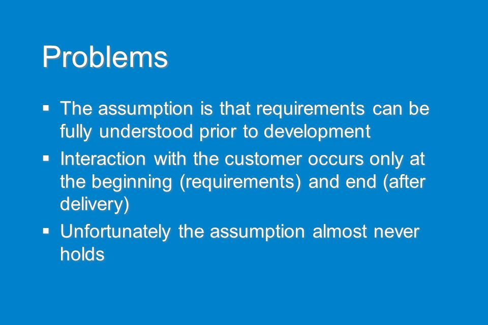 Problems  The assumption is that requirements can be fully understood prior to development  Interaction with the customer occurs only at the beginni