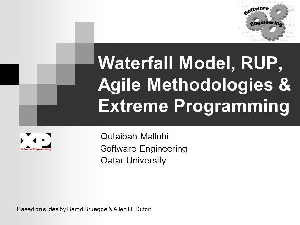 Waterfall Model, RUP, Agile Methodologies & Extreme Programming Qutaibah Malluhi Software Engineering Qatar University Based on slides by Bernd Bruegg