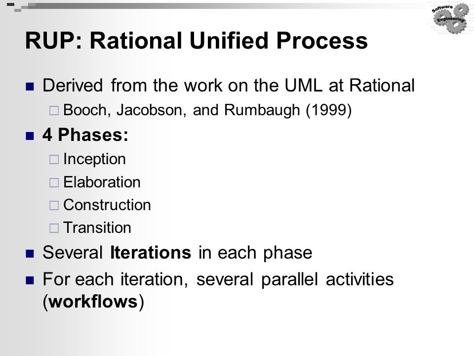 RUP: Rational Unified Process Derived from the work on the UML at Rational  Booch, Jacobson, and Rumbaugh (1999) 4 Phases:  Inception  Elaboration