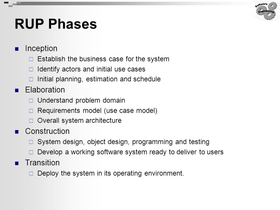 RUP Phases Inception  Establish the business case for the system  Identify actors and initial use cases  Initial planning, estimation and schedule