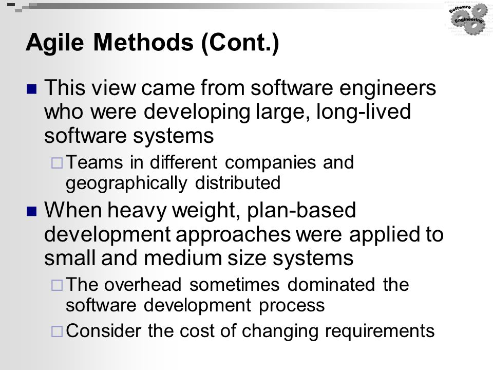 Agile Methods (Cont.) This view came from software engineers who were developing large, long-lived software systems  Teams in different companies and