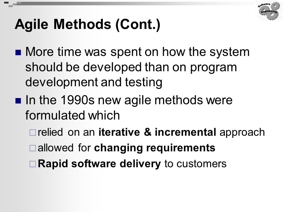 Agile Methods (Cont.) More time was spent on how the system should be developed than on program development and testing In the 1990s new agile methods