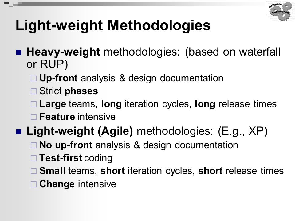 Light-weight Methodologies Heavy-weight methodologies: (based on waterfall or RUP)  Up-front analysis & design documentation  Strict phases  Large