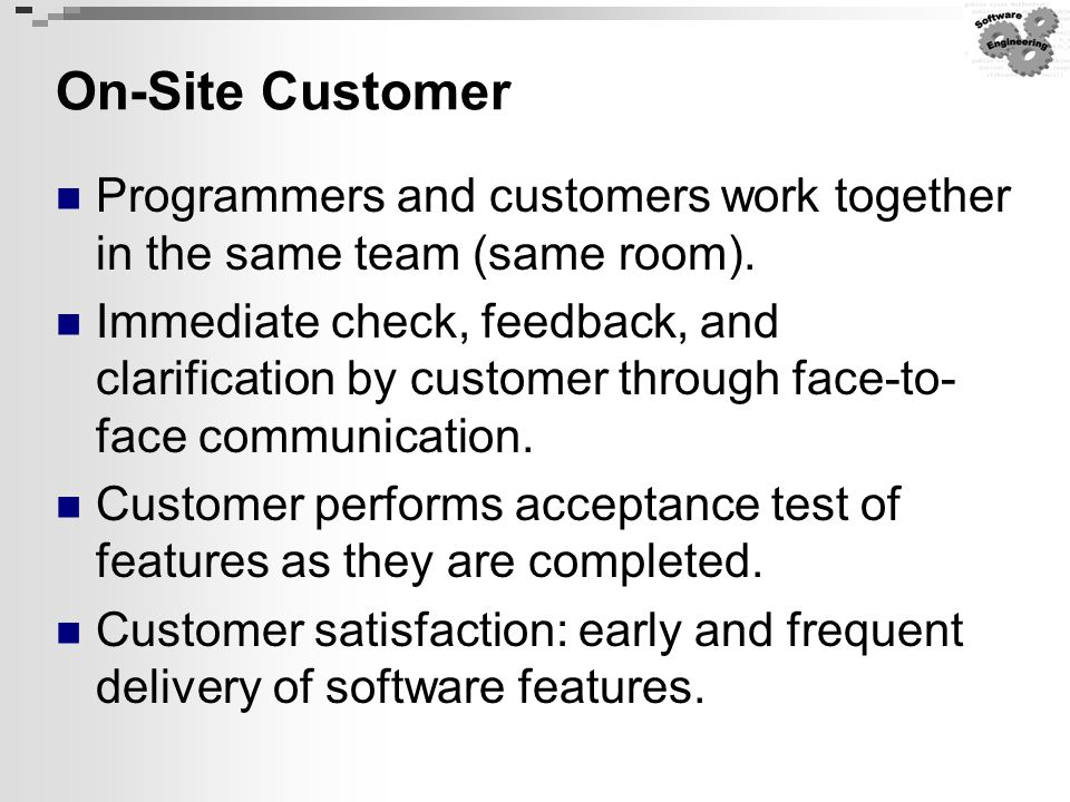 On-Site Customer Programmers and customers work together in the same team (same room). Immediate check, feedback, and clarification by customer throug