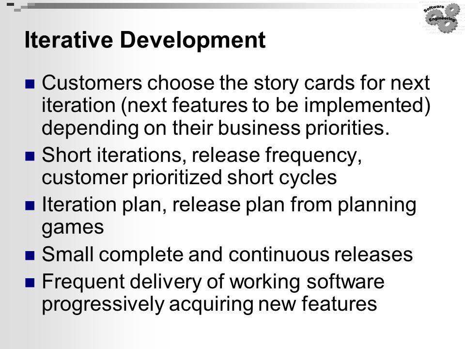 Iterative Development Customers choose the story cards for next iteration (next features to be implemented) depending on their business priorities. Sh