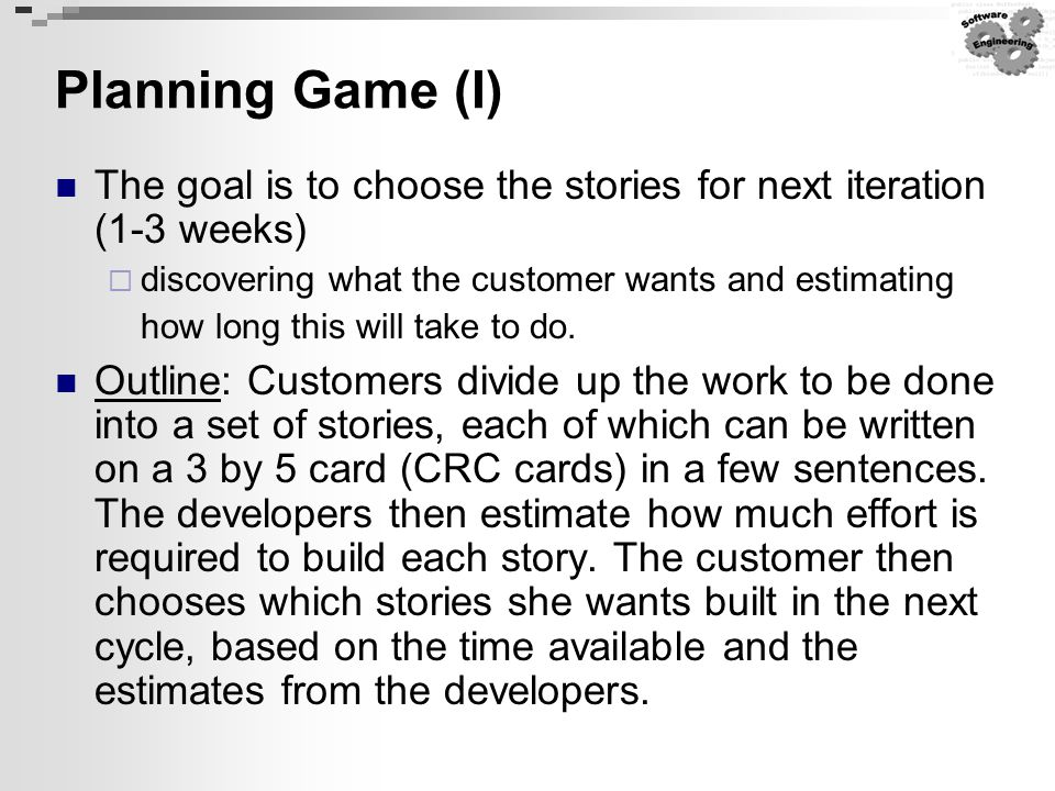 Planning Game (I) The goal is to choose the stories for next iteration (1-3 weeks)  discovering what the customer wants and estimating how long this