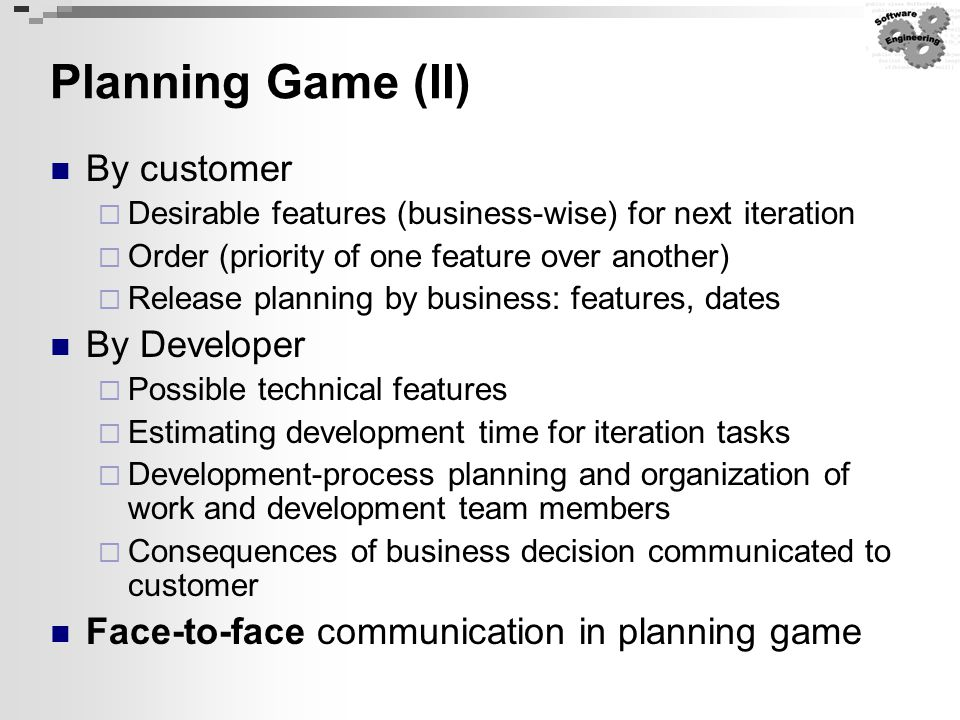 Planning Game (II) By customer  Desirable features (business-wise) for next iteration  Order (priority of one feature over another)  Release planni