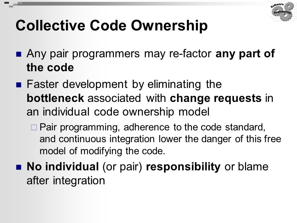 Collective Code Ownership Any pair programmers may re-factor any part of the code Faster development by eliminating the bottleneck associated with cha