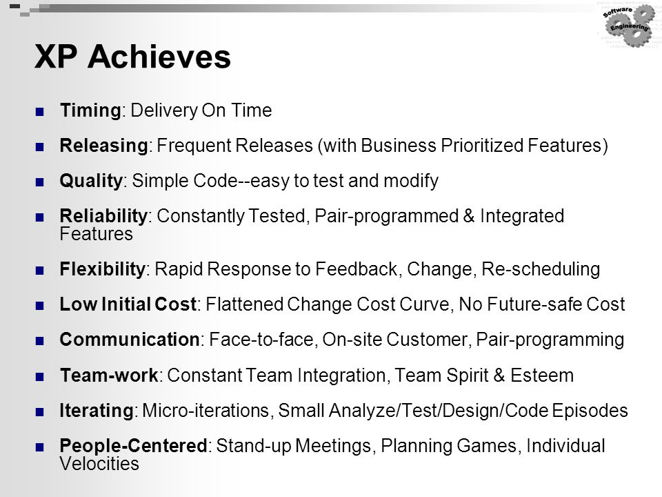 XP Achieves Timing: Delivery On Time Releasing: Frequent Releases (with Business Prioritized Features) Quality: Simple Code--easy to test and modify R