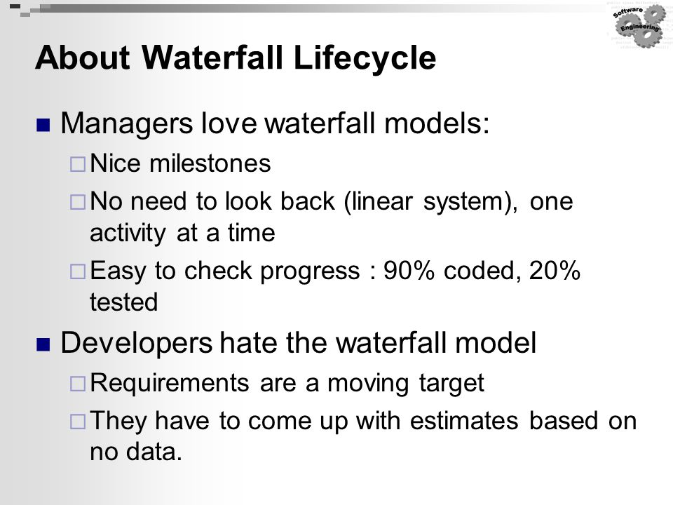 About Waterfall Lifecycle Managers love waterfall models:  Nice milestones  No need to look back (linear system), one activity at a time  Easy to c