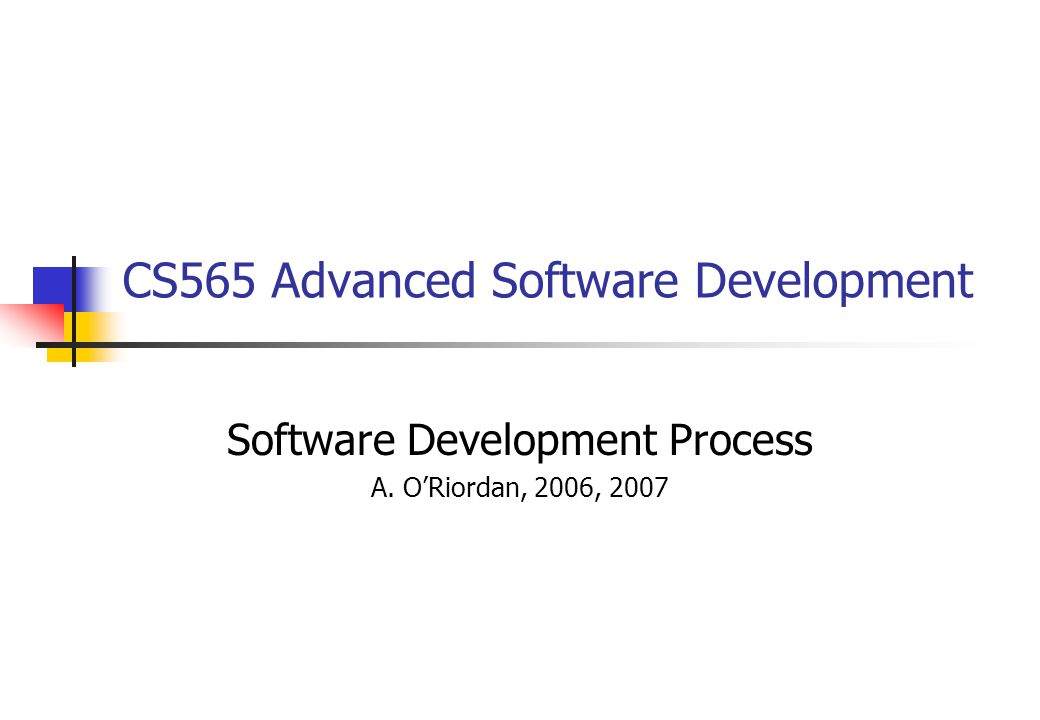 CS565 Advanced Software Development Software Development Process A. O'Riordan, 2006, 2007