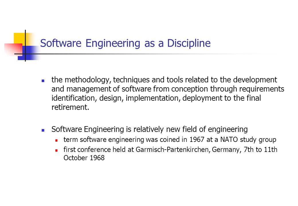 Software Engineering as a Discipline the methodology, techniques and tools related to the development and management of software from conception through requirements identification, design, implementation, deployment to the final retirement.