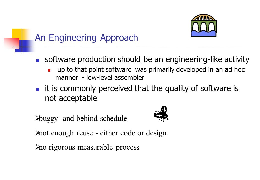 An Engineering Approach software production should be an engineering-like activity up to that point software was primarily developed in an ad hoc manner - low-level assembler it is commonly perceived that the quality of software is not acceptable  buggy and behind schedule  not enough reuse - either code or design  no rigorous measurable process