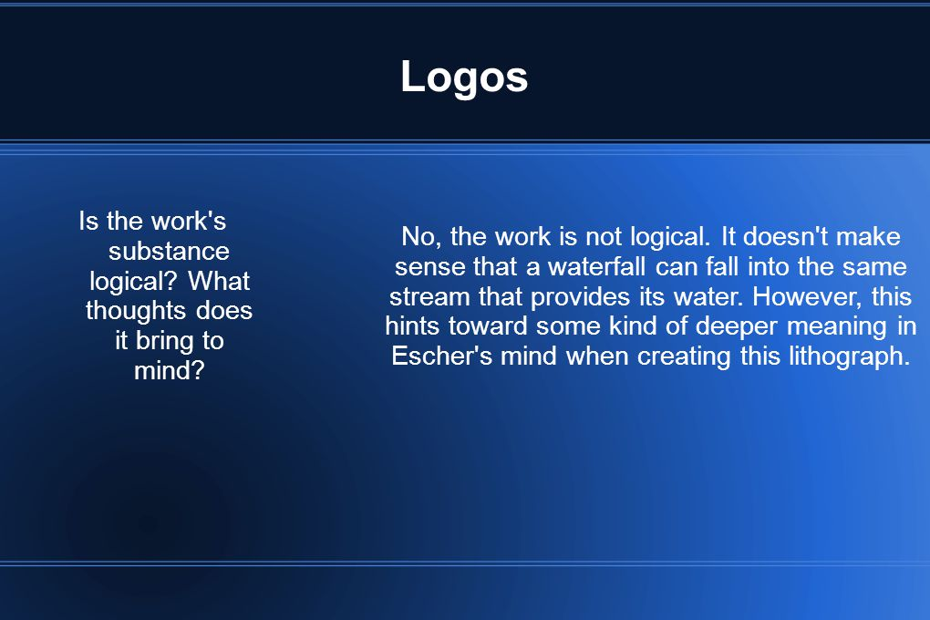 Logos Is the work's substance logical? What thoughts does it bring to mind? No, the work is not logical. It doesn't make sense that a waterfall can fa