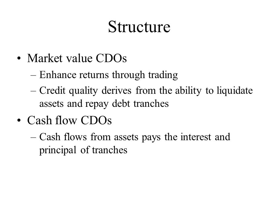 Structure Market value CDOs –Enhance returns through trading –Credit quality derives from the ability to liquidate assets and repay debt tranches Cash flow CDOs –Cash flows from assets pays the interest and principal of tranches