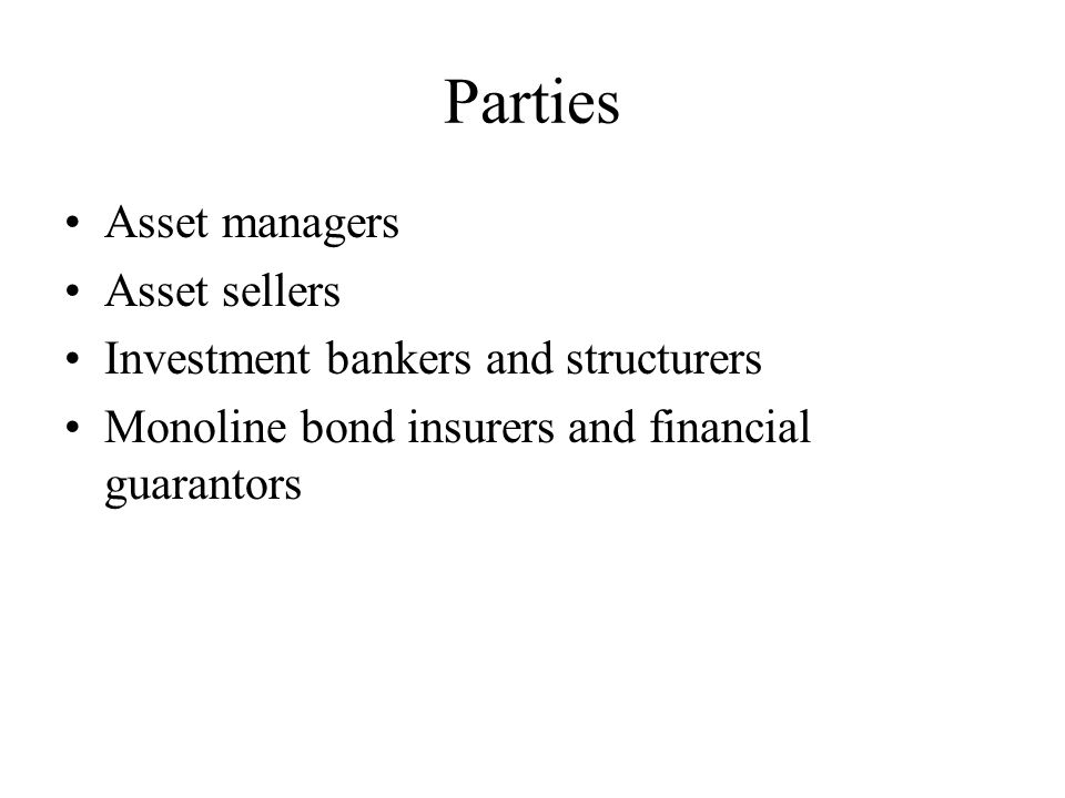Parties Asset managers Asset sellers Investment bankers and structurers Monoline bond insurers and financial guarantors