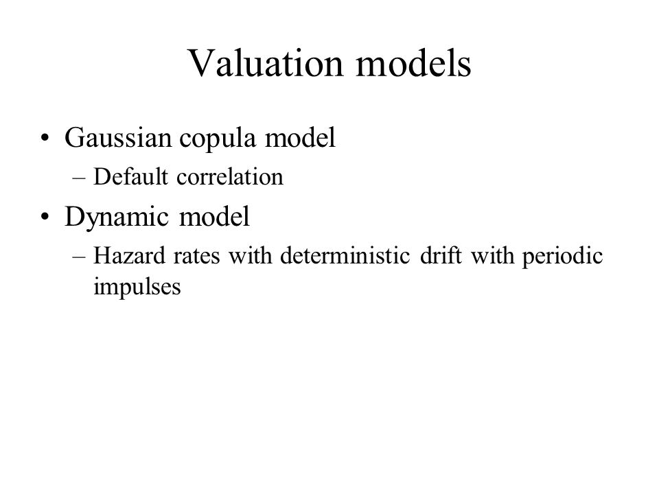 Valuation models Gaussian copula model –Default correlation Dynamic model –Hazard rates with deterministic drift with periodic impulses