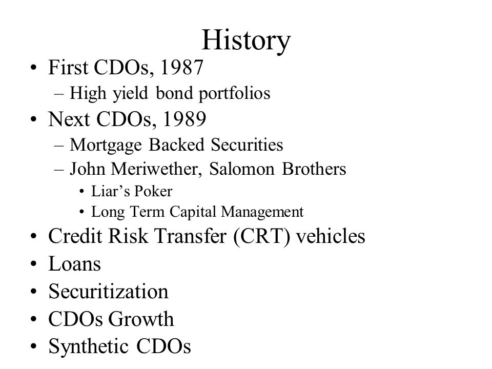 History First CDOs, 1987 –High yield bond portfolios Next CDOs, 1989 –Mortgage Backed Securities –John Meriwether, Salomon Brothers Liar's Poker Long Term Capital Management Credit Risk Transfer (CRT) vehicles Loans Securitization CDOs Growth Synthetic CDOs