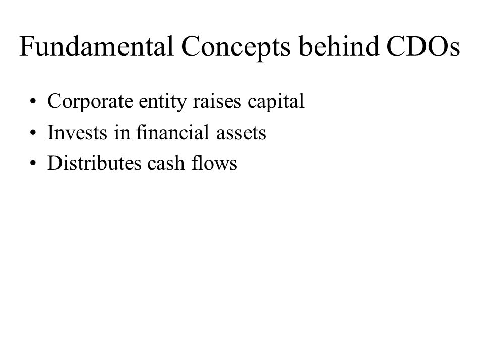 Fundamental Concepts behind CDOs Corporate entity raises capital Invests in financial assets Distributes cash flows