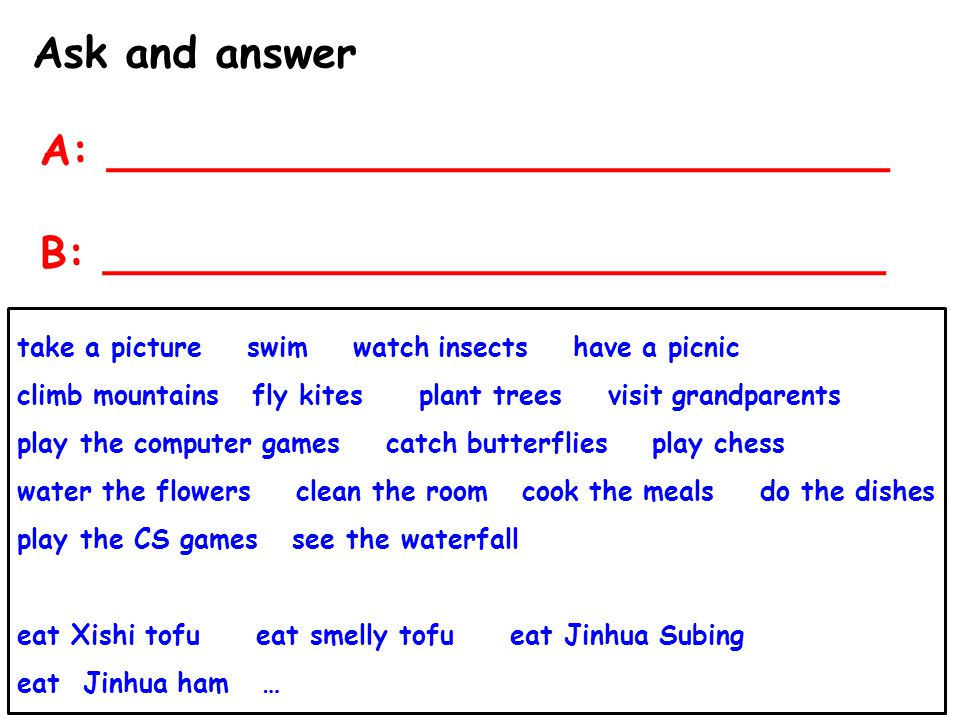 Ask and answer A: _____________________________ B: _____________________________ take a picture swim watch insects have a picnic climb mountains fly k