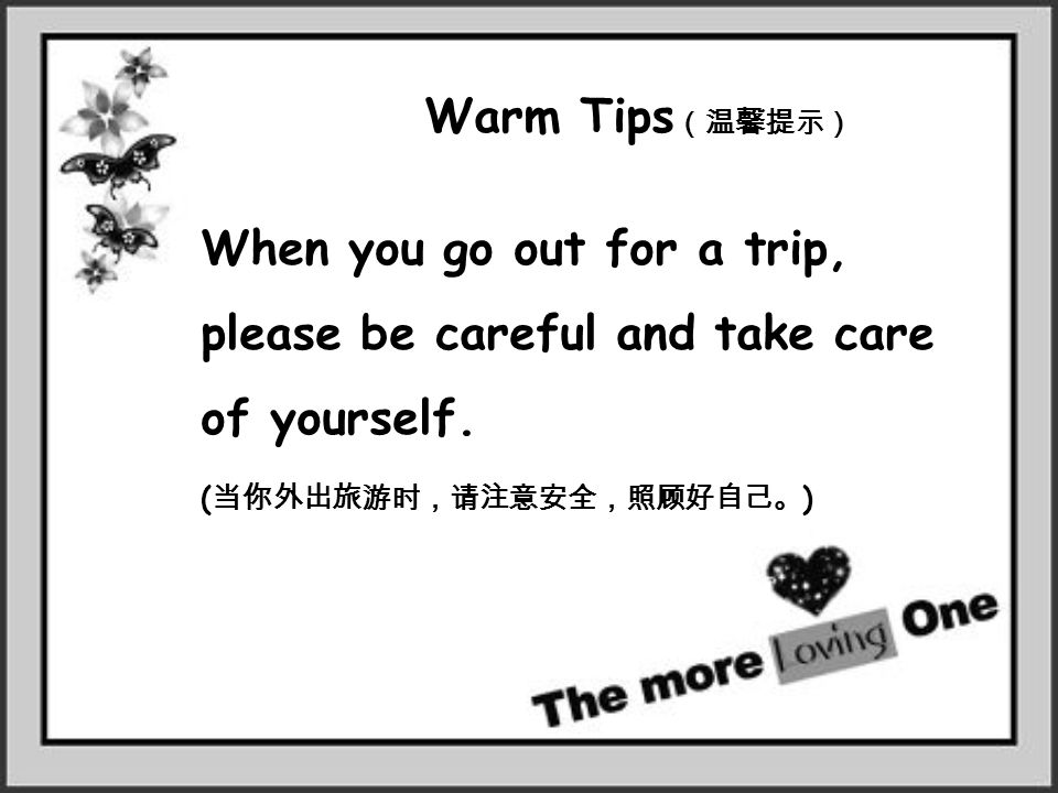 Warm Tips (温馨提示) When you go out for a trip, please be careful and take care of yourself. ( 当你外出旅游时,请注意安全,照顾好自己。 )