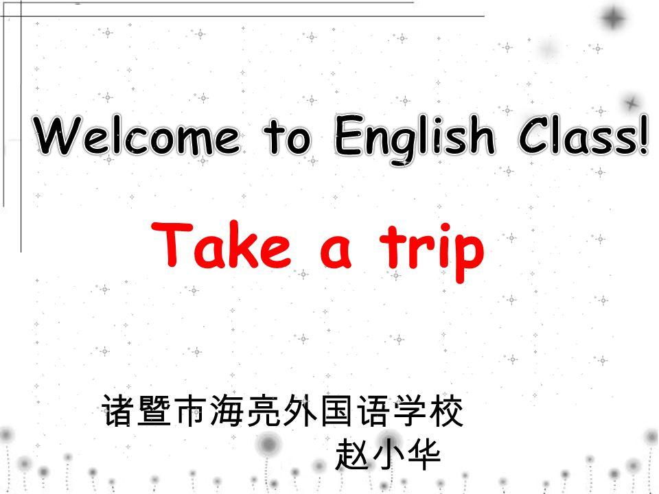 诸暨市海亮外国语学校 赵小华 Take a trip