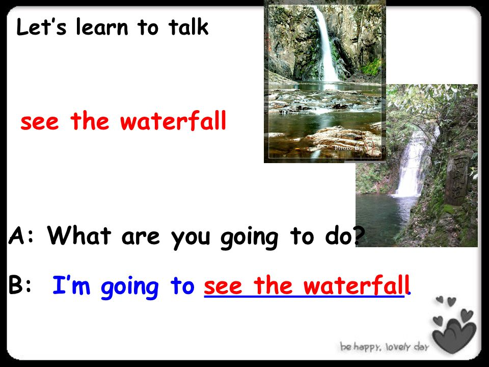 Let's learn to talk see the waterfall I'm going to _____________.see the waterfall A: What are you going to do? B: