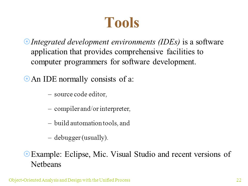 22Object-Oriented Analysis and Design with the Unified Process Tools  Integrated development environments (IDEs) is a software application that provi
