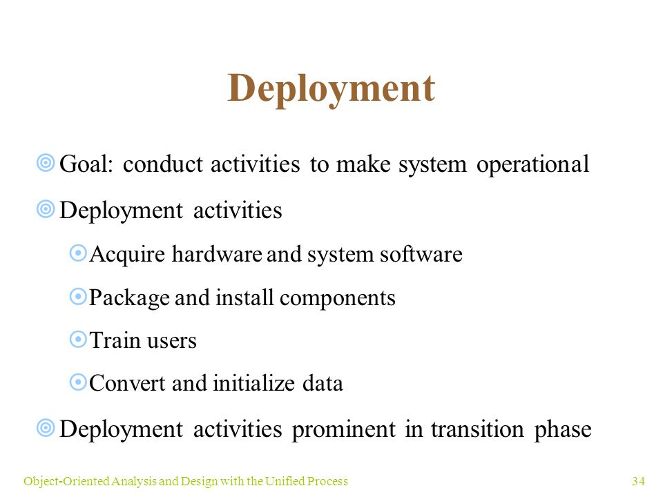 34Object-Oriented Analysis and Design with the Unified Process Deployment  Goal: conduct activities to make system operational  Deployment activitie