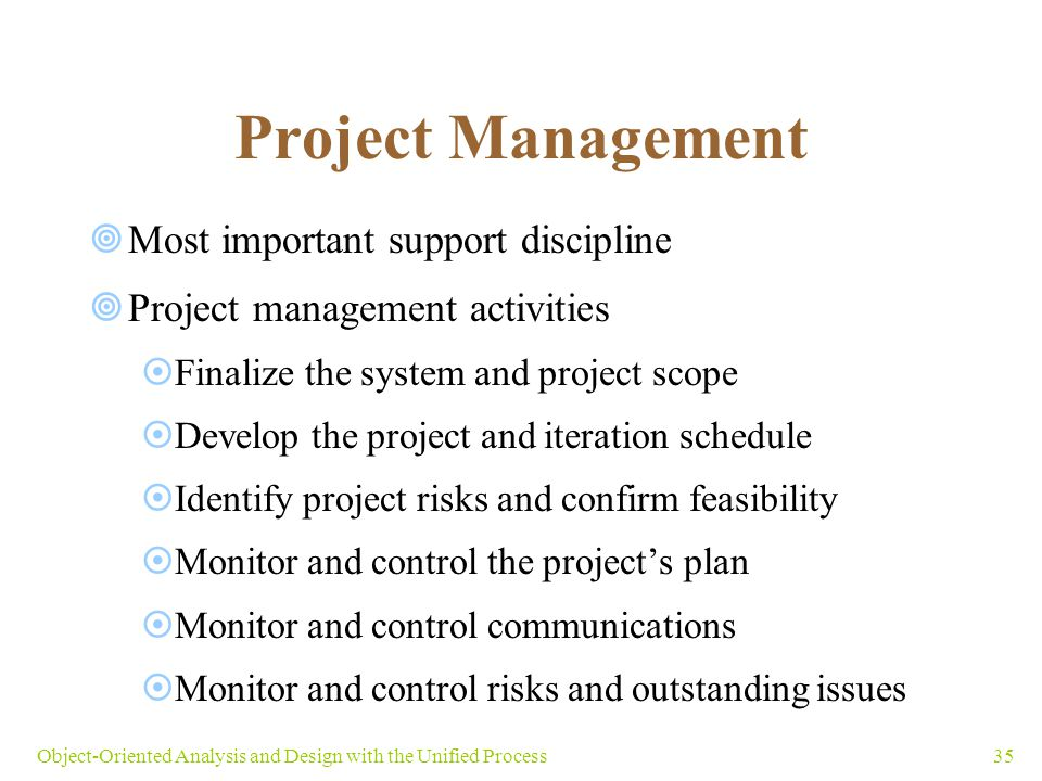 35Object-Oriented Analysis and Design with the Unified Process Project Management  Most important support discipline  Project management activities