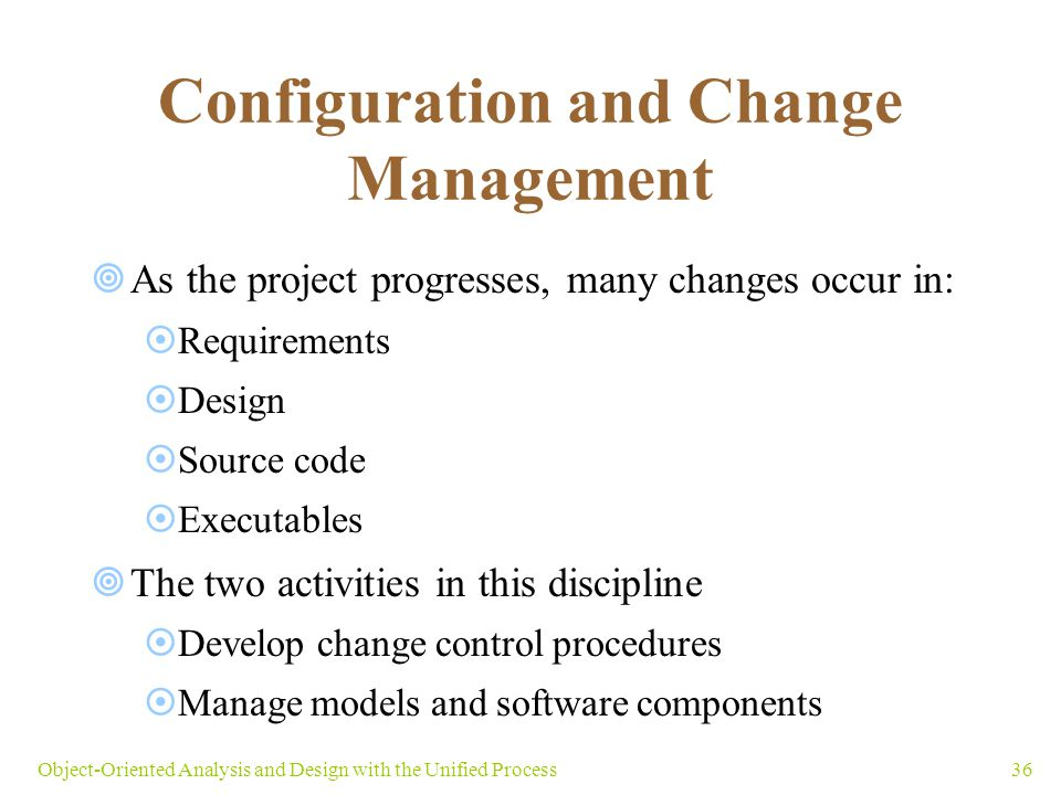 36Object-Oriented Analysis and Design with the Unified Process Configuration and Change Management  As the project progresses, many changes occur in: