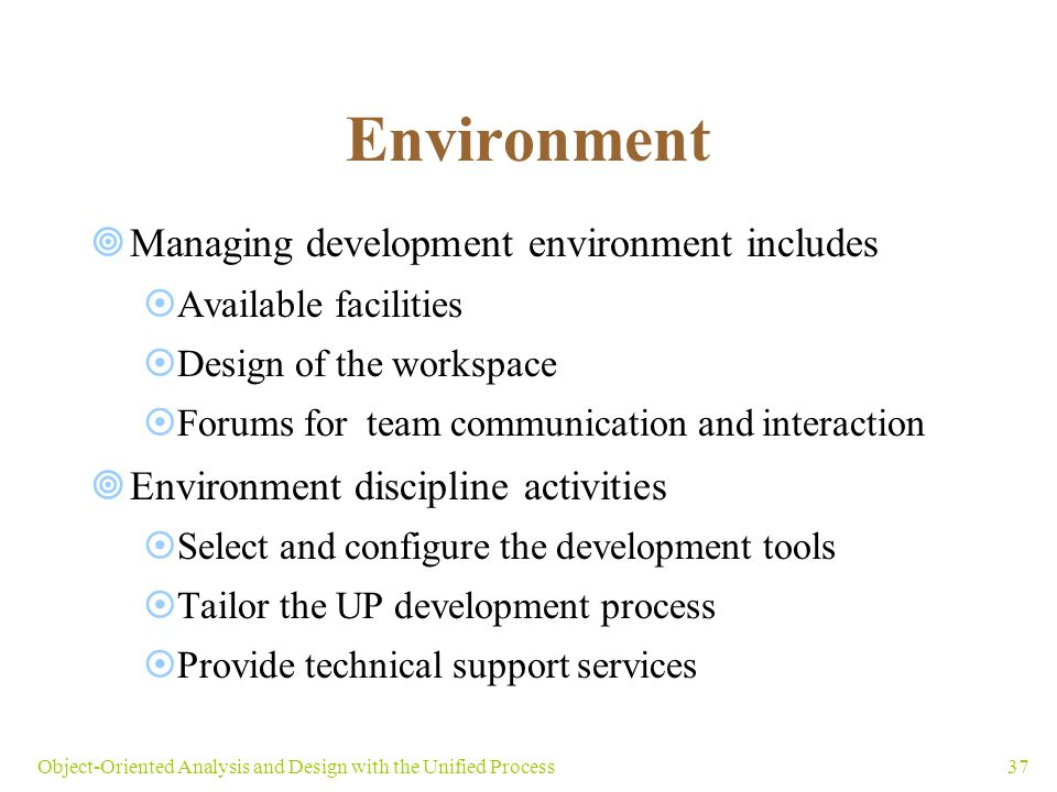 37Object-Oriented Analysis and Design with the Unified Process Environment  Managing development environment includes  Available facilities  Design