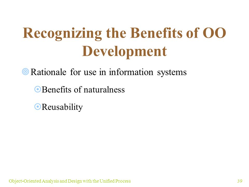 39Object-Oriented Analysis and Design with the Unified Process Recognizing the Benefits of OO Development  Rationale for use in information systems 