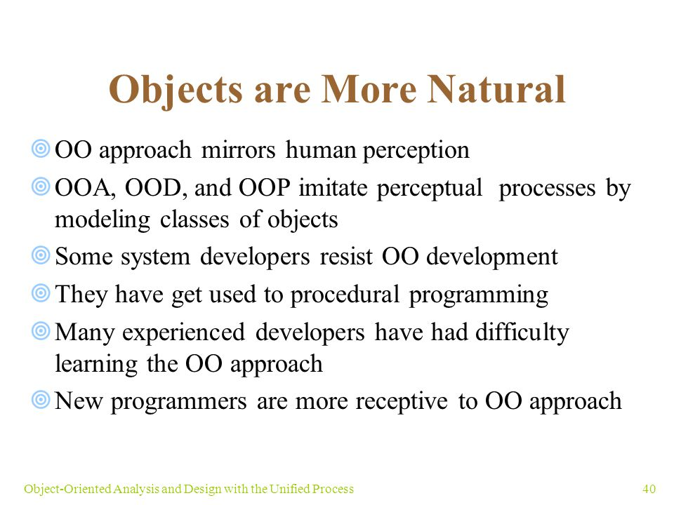 40Object-Oriented Analysis and Design with the Unified Process Objects are More Natural  OO approach mirrors human perception  OOA, OOD, and OOP imi