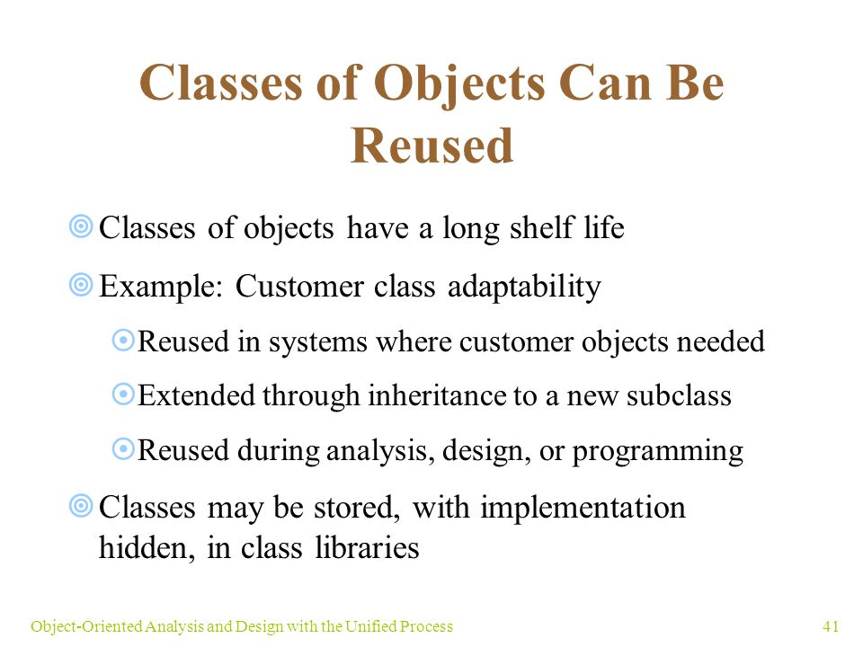 41Object-Oriented Analysis and Design with the Unified Process Classes of Objects Can Be Reused  Classes of objects have a long shelf life  Example: