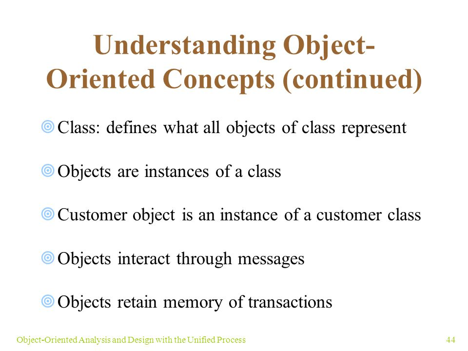 44Object-Oriented Analysis and Design with the Unified Process Understanding Object- Oriented Concepts (continued)  Class: defines what all objects o