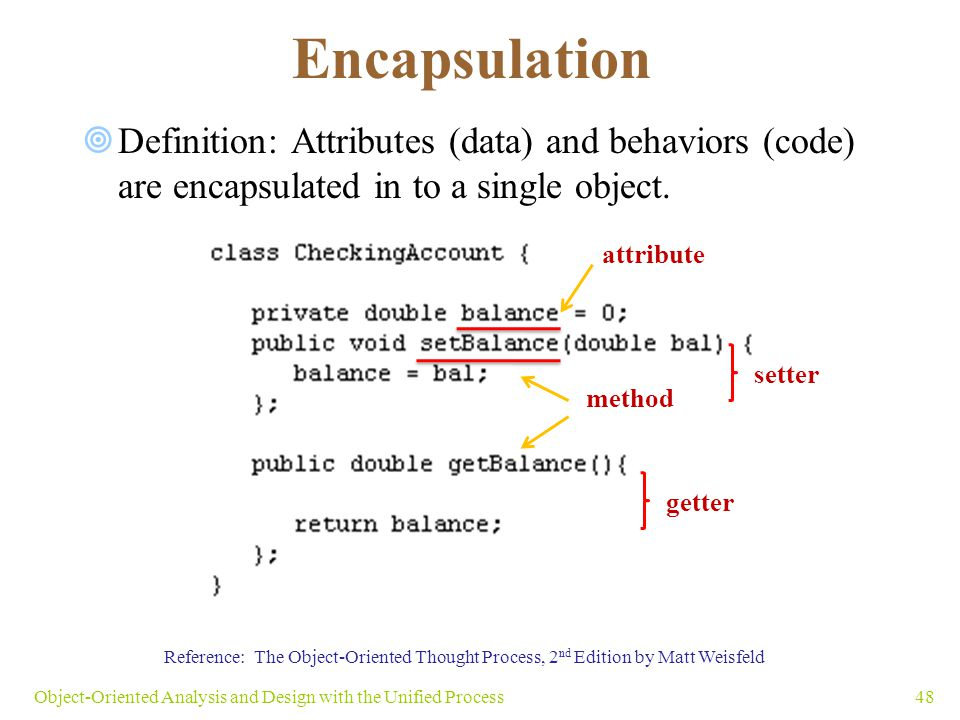 Encapsulation 48Object-Oriented Analysis and Design with the Unified Process Reference: The Object-Oriented Thought Process, 2 nd Edition by Matt Weis