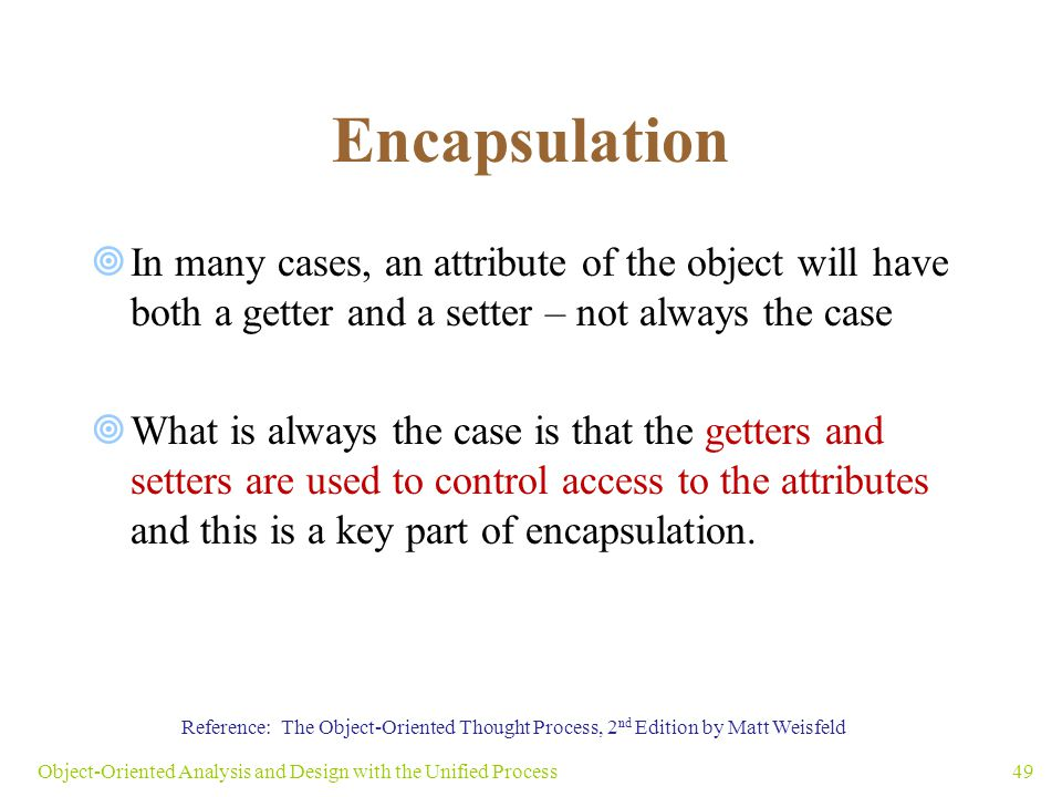 Encapsulation  In many cases, an attribute of the object will have both a getter and a setter – not always the case  What is always the case is that