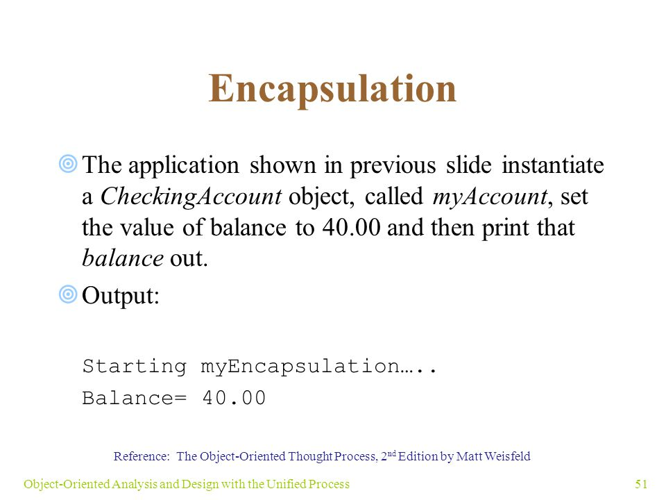 Encapsulation  The application shown in previous slide instantiate a CheckingAccount object, called myAccount, set the value of balance to 40.00 and