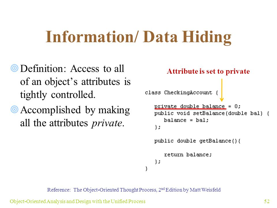 Information/ Data Hiding  Definition: Access to all of an object's attributes is tightly controlled.  Accomplished by making all the attributes priv