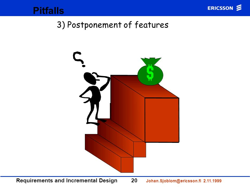 Requirements and Incremental Design20 Johan.Sjoblom@ericsson.fi 2.11.1999 Pitfalls 3) Postponement of features