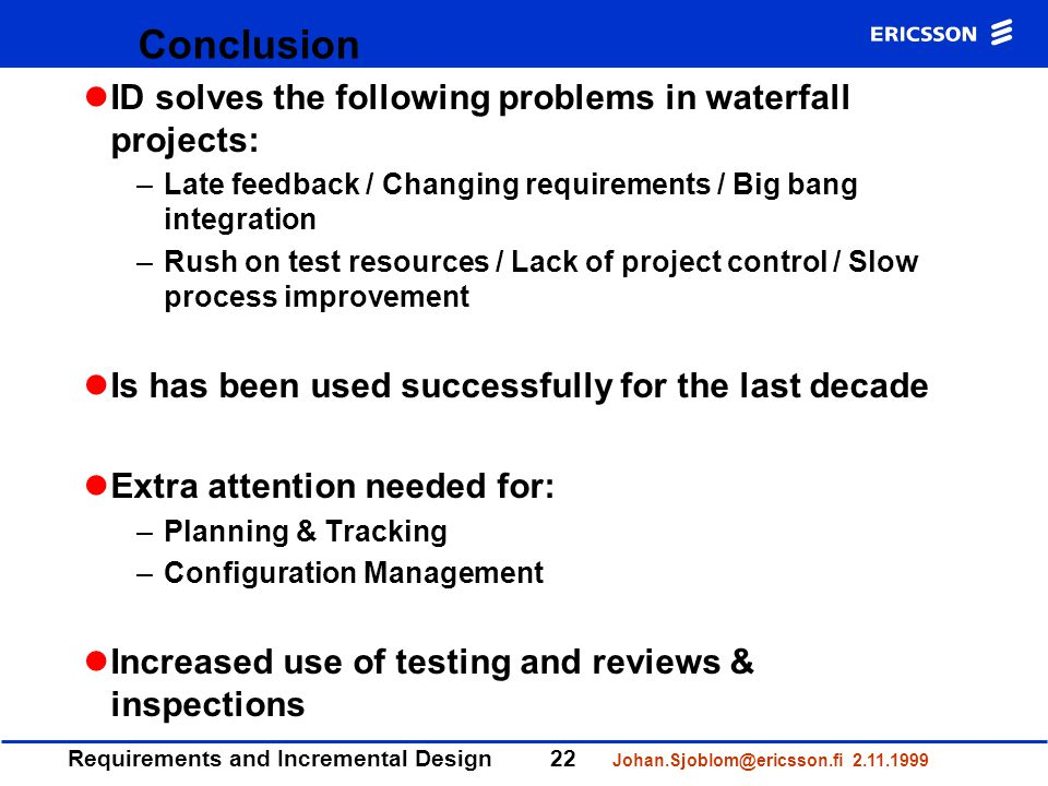Requirements and Incremental Design22 Johan.Sjoblom@ericsson.fi 2.11.1999 Conclusion ID solves the following problems in waterfall projects: –Late feedback / Changing requirements / Big bang integration –Rush on test resources / Lack of project control / Slow process improvement Is has been used successfully for the last decade Extra attention needed for: –Planning & Tracking –Configuration Management Increased use of testing and reviews & inspections