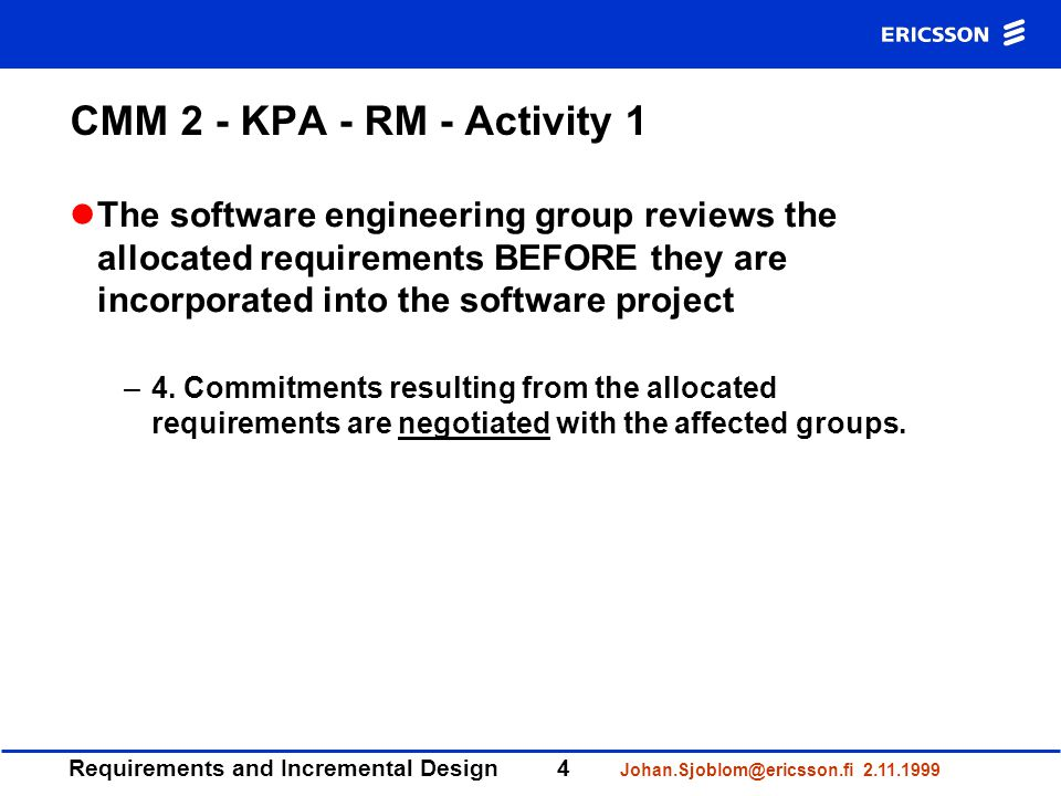 Requirements and Incremental Design4 Johan.Sjoblom@ericsson.fi 2.11.1999 CMM 2 - KPA - RM - Activity 1 The software engineering group reviews the allocated requirements BEFORE they are incorporated into the software project –4.