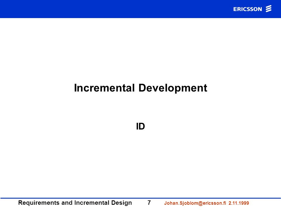Requirements and Incremental Design7 Johan.Sjoblom@ericsson.fi 2.11.1999 Incremental Development ID