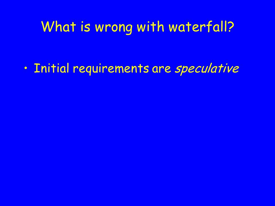 What is wrong with waterfall Initial requirements are speculative