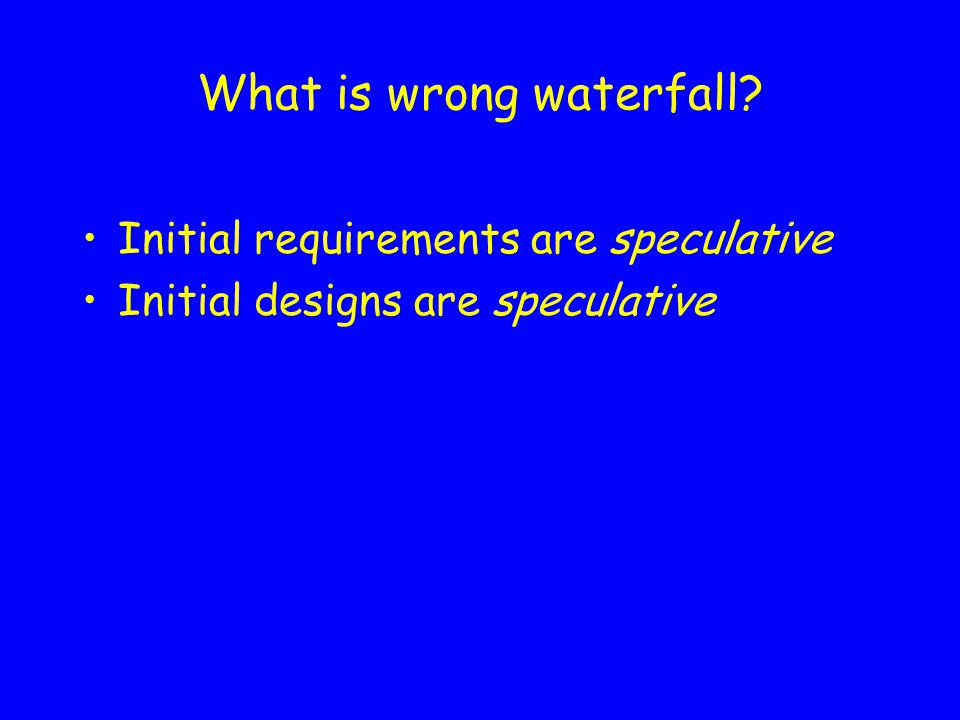 What is wrong waterfall Initial requirements are speculative Initial designs are speculative