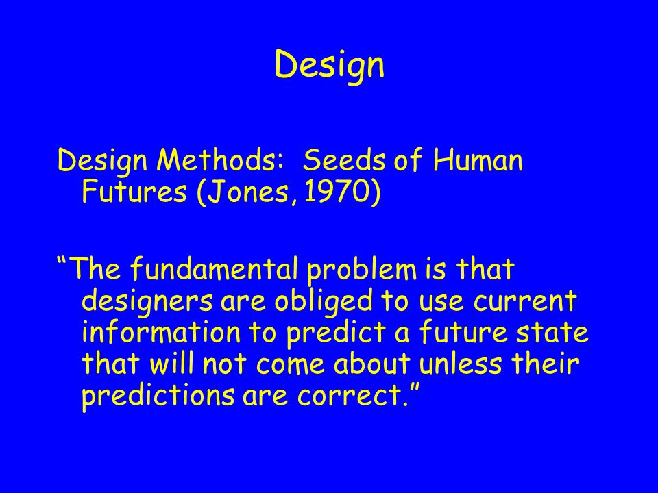 Design Design Methods: Seeds of Human Futures (Jones, 1970) The fundamental problem is that designers are obliged to use current information to predict a future state that will not come about unless their predictions are correct.