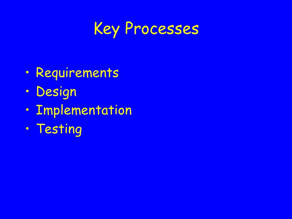 Key Processes Requirements Design Implementation Testing