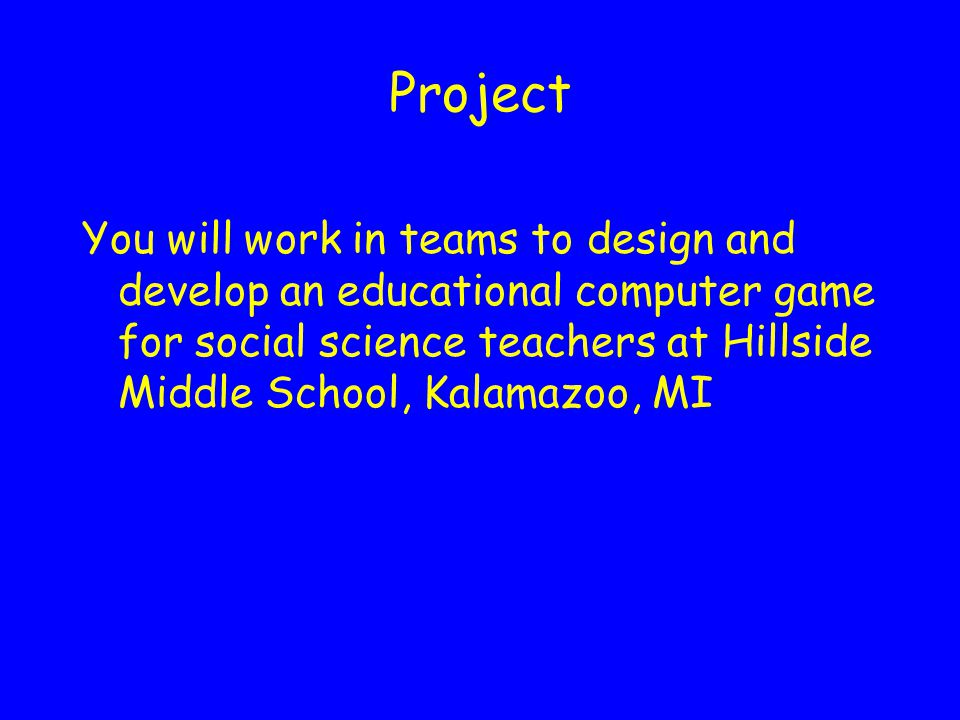 Project You will work in teams to design and develop an educational computer game for social science teachers at Hillside Middle School, Kalamazoo, MI