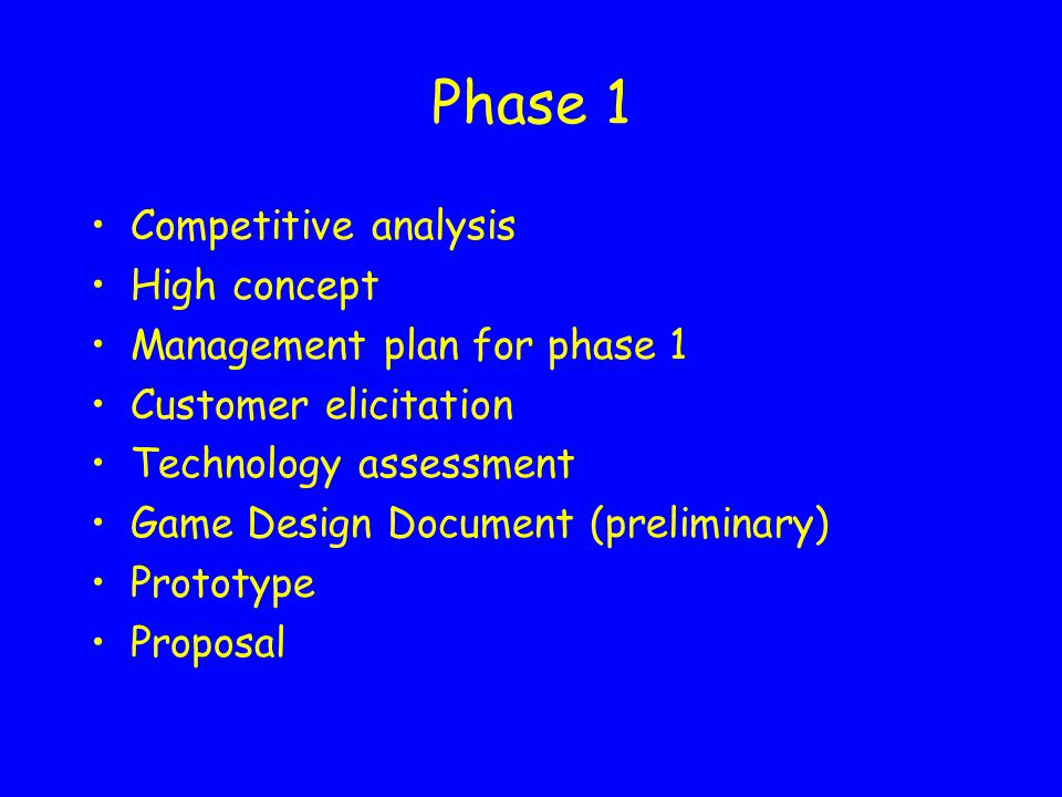 Phase 1 Competitive analysis High concept Management plan for phase 1 Customer elicitation Technology assessment Game Design Document (preliminary) Prototype Proposal